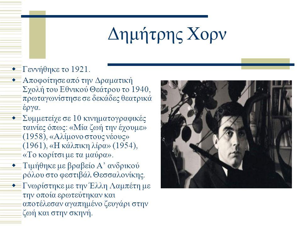 Δημήτρης Χορν  Γεννήθηκε το 1921.  Αποφοίτησε από την Δραματική Σχολή του Εθνικού Θεάτρου το 1940, πρωταγωνίστησε σε δεκάδες θεατρικά έργα.  Συμμετ