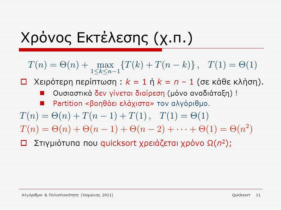 Αλγόριθμοι & Πολυπλοκότητα (Χειμώνας 2011)Quicksort 11 Χρόνος Εκτέλεσης (χ.π.)  Χειρότερη περίπτωση : k = 1 ή k = n – 1 (σε κάθε κλήση).