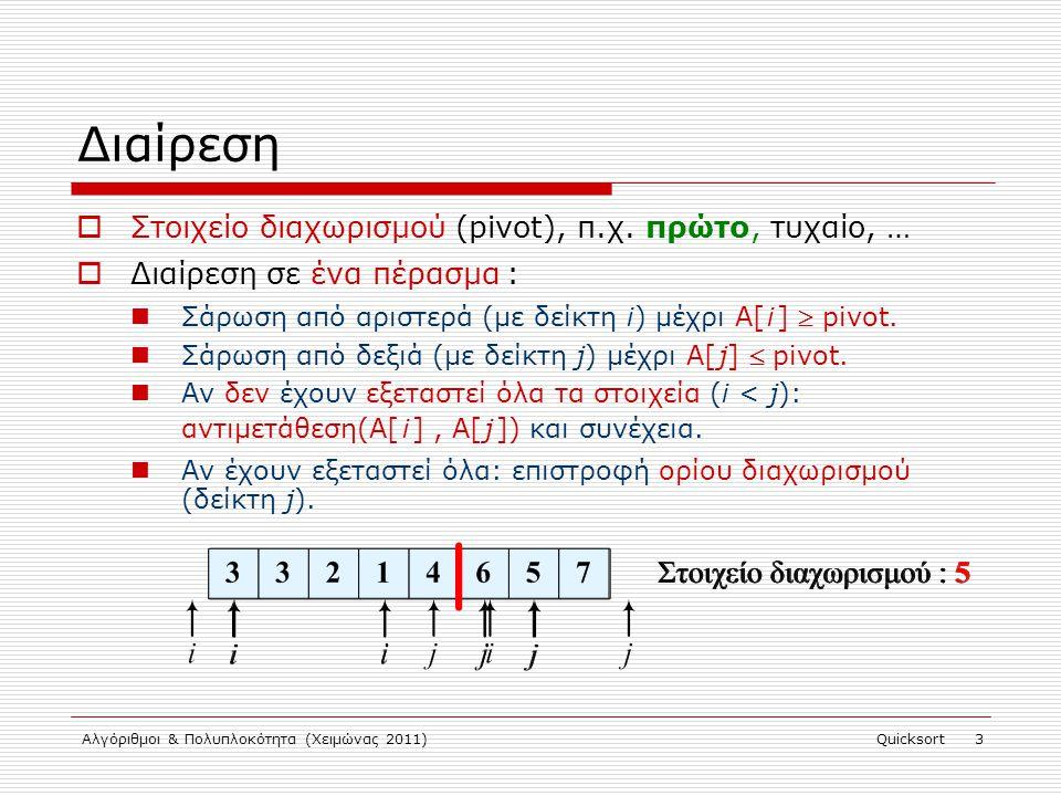 Αλγόριθμοι & Πολυπλοκότητα (Χειμώνας 2011)Quicksort 4 Διαίρεση partition(int A[], int left, int right) { int pivot = A[left]; i = left – 1; j = right + 1; while (1) { while (A[++i] pivot) ; if (i < j) swap(A[i], A[j]); else return(j); } } Στοιχείο διαχωρισμού : 13