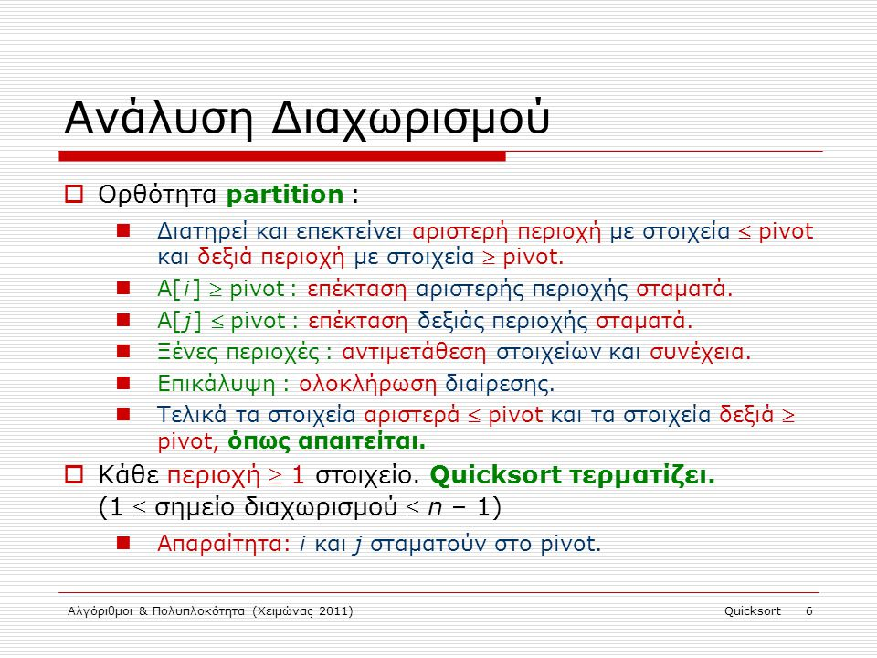 Αλγόριθμοι & Πολυπλοκότητα (Χειμώνας 2011)Quicksort 6 Ανάλυση Διαχωρισμού  Ορθότητα partition : Διατηρεί και επεκτείνει αριστερή περιοχή με στοιχεία  pivot και δεξιά περιοχή με στοιχεία  pivot.