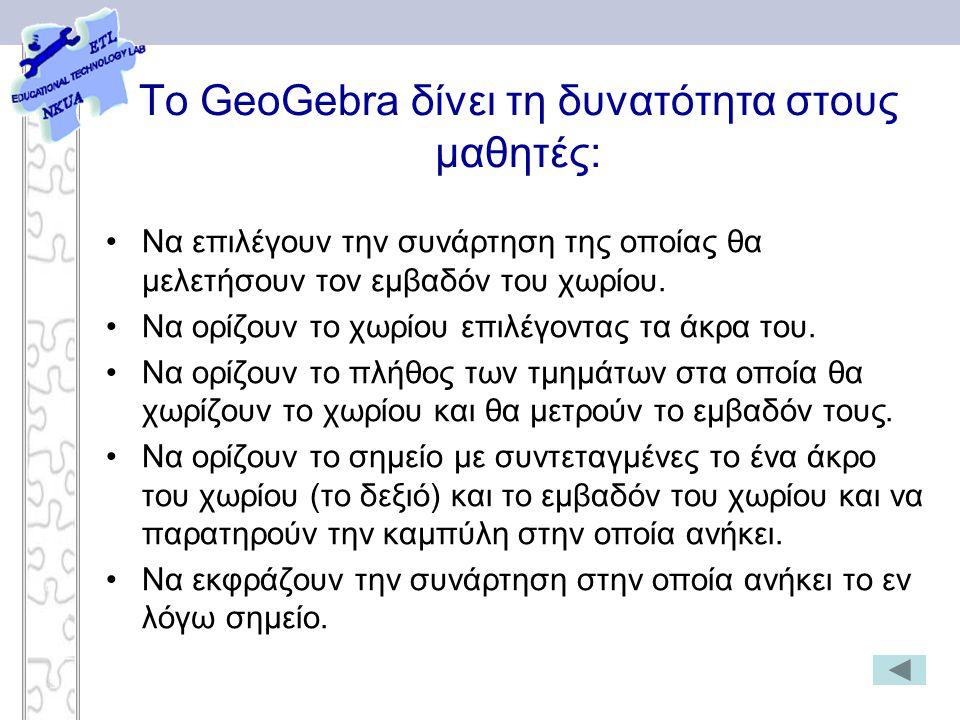 To GeoGebra δίνει τη δυνατότητα στους μαθητές: Να επιλέγουν την συνάρτηση της οποίας θα μελετήσουν τον εμβαδόν του χωρίου. Να ορίζουν το χωρίου επιλέγ