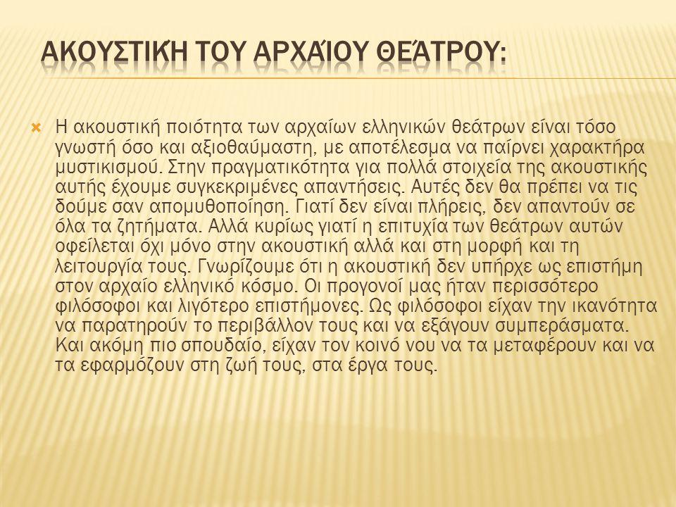 Η ακουστική ποιότητα των αρχαίων ελληνικών θεάτρων είναι τόσο γνωστή όσο και αξιοθαύμαστη, με αποτέλεσμα να παίρνει χαρακτήρα μυστικισμού.