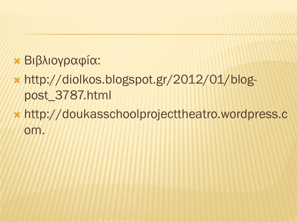  Βιβλιογραφία:  http://diolkos.blogspot.gr/2012/01/blog- post_3787.html  http://doukasschoolprojecttheatro.wordpress.c om.