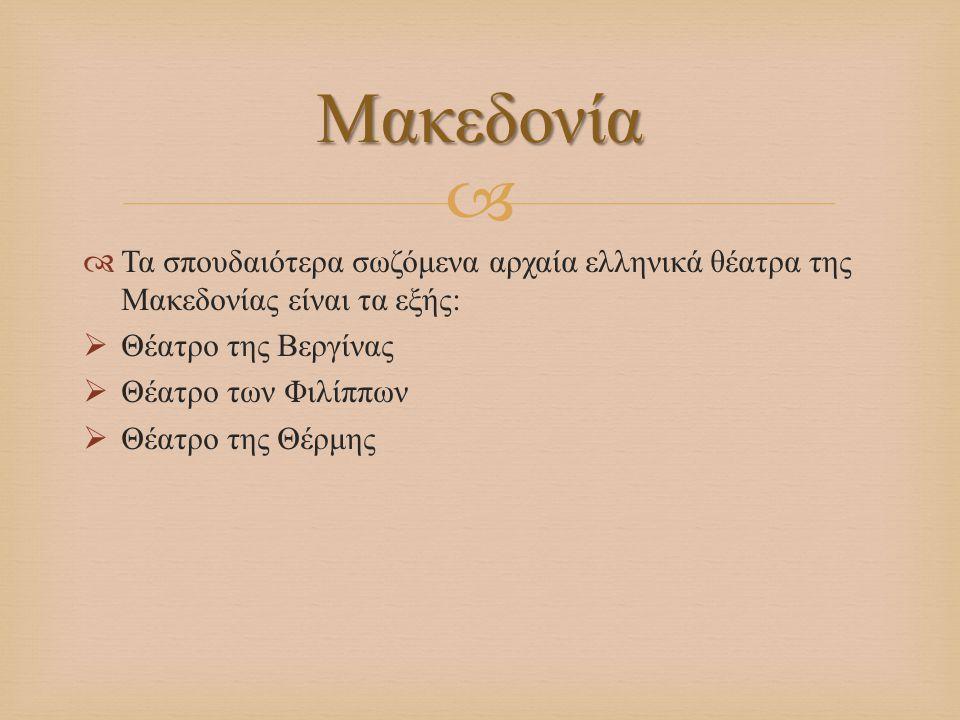   Τα σπουδαιότερα σωζόμενα αρχαία ελληνικά θέατρα της Μακεδονίας είναι τα εξής :  Θέατρο της Βεργίνας  Θέατρο των Φιλίππων  Θέατρο της Θέρμης Μακ