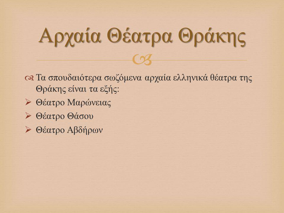   Τα σπουδαιότερα σωζόμενα αρχαία ελληνικά θέατρα της Θράκης είναι τα εξής :  Θέατρο Μαρώνειας  Θέατρο Θάσου  Θέατρο Αβδήρων Αρχαία Θέατρα Θράκης