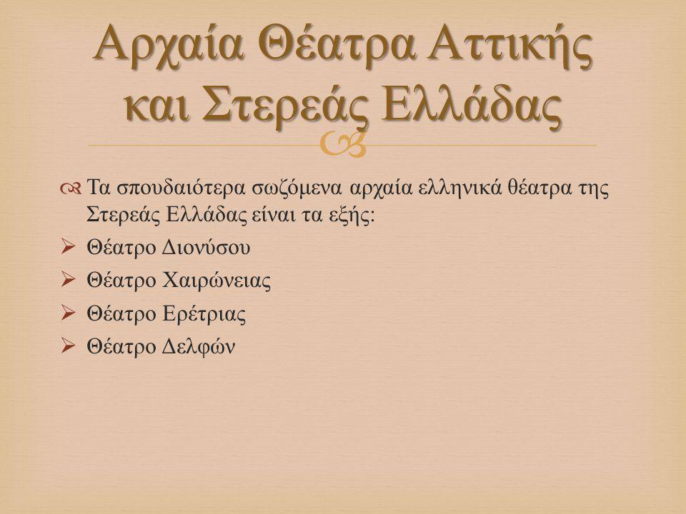   Τα σπουδαιότερα σωζόμενα αρχαία ελληνικά θέατρα της Στερεάς Ελλάδας είναι τα εξής :  Θέατρο Διονύσου  Θέατρο Χαιρώνειας  Θέατρο Ερέτριας  Θέατ
