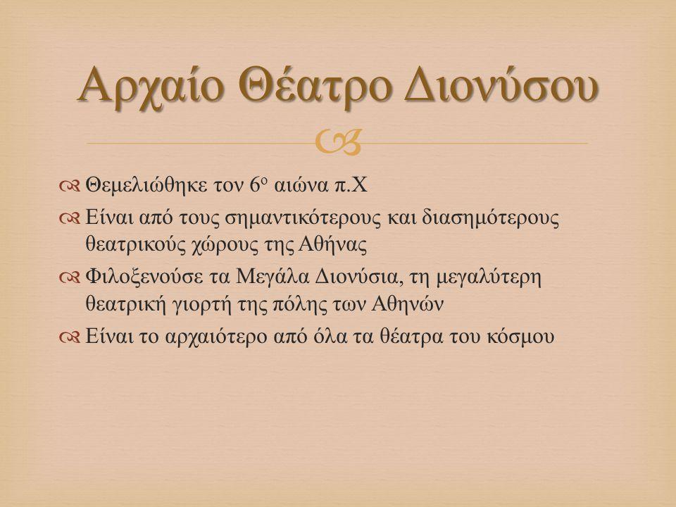   Θεμελιώθηκε τον 6 ο αιώνα π. Χ  Είναι από τους σημαντικότερους και διασημότερους θεατρικούς χώρους της Αθήνας  Φιλοξενούσε τα Μεγάλα Διονύσια, τ