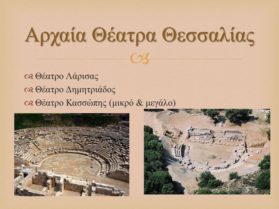  Θέατρο Λάρισας  Θέατρο Δημητριάδος  Θέατρο Κασσώπης ( μικρό & μεγάλο ) Αρχαία Θέατρα Θεσσαλίας