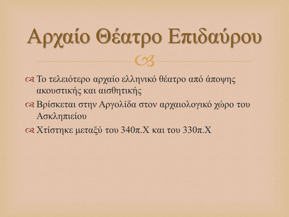   Το τελειότερο αρχαίο ελληνικό θέατρο από άποψης ακουστικής και αισθητικής  Βρίσκεται στην Αργολίδα στον αρχαιολογικό χώρο του Ασκληπιείου  Χτίστ