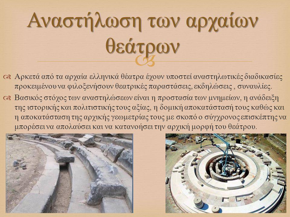   Αρκετά από τα αρχαία ελληνικά θέατρα έχουν υποστεί αναστηλωτικές διαδικασίες προκειμένου να φιλοξενήσουν θεατρικές παραστάσεις, εκδηλώσεις, συναυλ