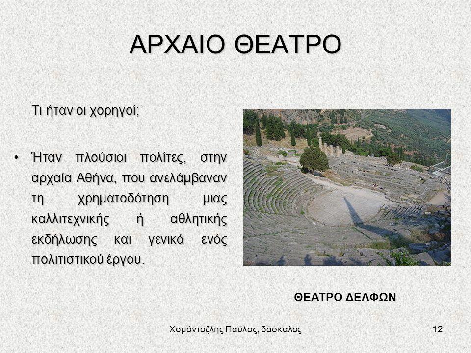 Χομόντοζλης Παύλος, δάσκαλος12 ΑΡΧΑΙΟ ΘΕΑΤΡΟ Τι ήταν οι χορηγοί; Ήταν πλούσιοι πολίτες, στην αρχαία Αθήνα, που ανελάμβαναν τη χρηματοδότηση μιας καλλιτεχνικής ή αθλητικής εκδήλωσης και γενικά ενός πολιτιστικού έργου.Ήταν πλούσιοι πολίτες, στην αρχαία Αθήνα, που ανελάμβαναν τη χρηματοδότηση μιας καλλιτεχνικής ή αθλητικής εκδήλωσης και γενικά ενός πολιτιστικού έργου.