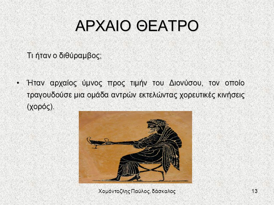 Χομόντοζλης Παύλος, δάσκαλος13 ΑΡΧΑΙΟ ΘΕΑΤΡΟ Τι ήταν ο διθύραμβος; Ήταν αρχαίος ύμνος προς τιμήν του Διονύσου, τον οποίο τραγουδούσε μια ομάδα αντρών εκτελώντας χορευτικές κινήσεις (χορός).Ήταν αρχαίος ύμνος προς τιμήν του Διονύσου, τον οποίο τραγουδούσε μια ομάδα αντρών εκτελώντας χορευτικές κινήσεις (χορός).