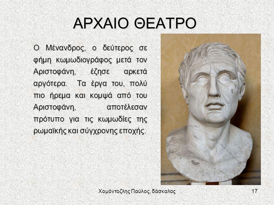 Χομόντοζλης Παύλος, δάσκαλος17 ΑΡΧΑΙΟ ΘΕΑΤΡΟ Ο Μένανδρος, ο δεύτερος σε φήμη κωμωδιογράφος μετά τον Αριστοφάνη, έζησε αρκετά αργότερα. Τα έργα του, πο