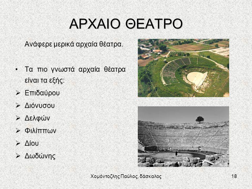 Χομόντοζλης Παύλος, δάσκαλος18 ΑΡΧΑΙΟ ΘΕΑΤΡΟ Ανάφερε μερικά αρχαία θέατρα. Τα πιο γνωστά αρχαία θέατρα είναι τα εξής:Τα πιο γνωστά αρχαία θέατρα είναι
