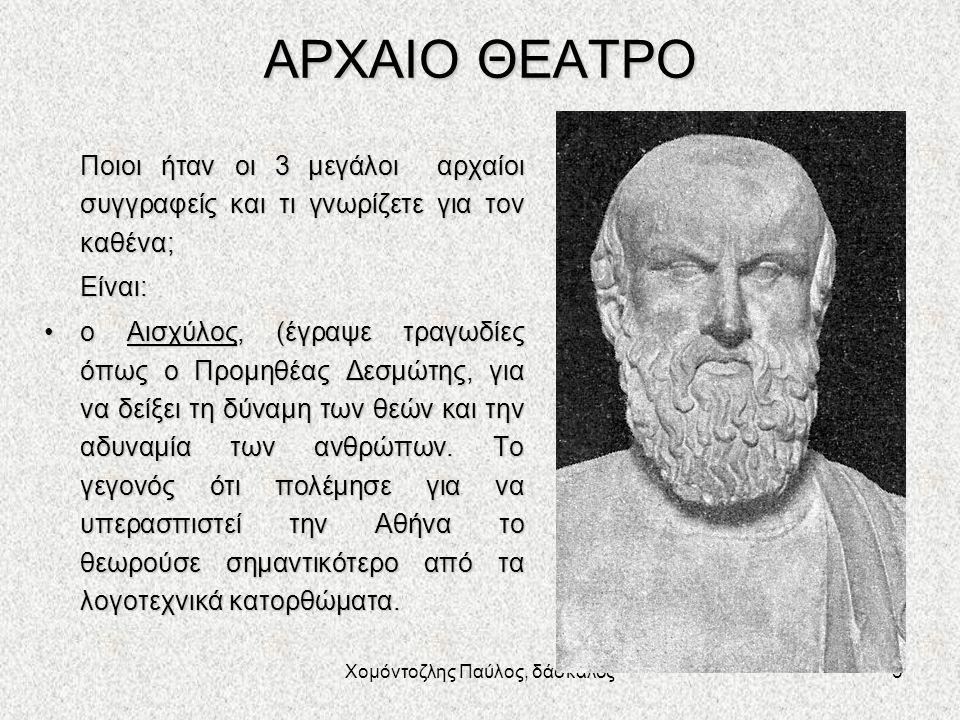 Χομόντοζλης Παύλος, δάσκαλος5 ΑΡΧΑΙΟ ΘΕΑΤΡΟ Ποιοι ήταν οι 3 μεγάλοι αρχαίοι συγγραφείς και τι γνωρίζετε για τον καθένα; Είναι: ο Αισχύλος, (έγραψε τραγωδίες όπως ο Προμηθέας Δεσμώτης, για να δείξει τη δύναμη των θεών και την αδυναμία των ανθρώπων.