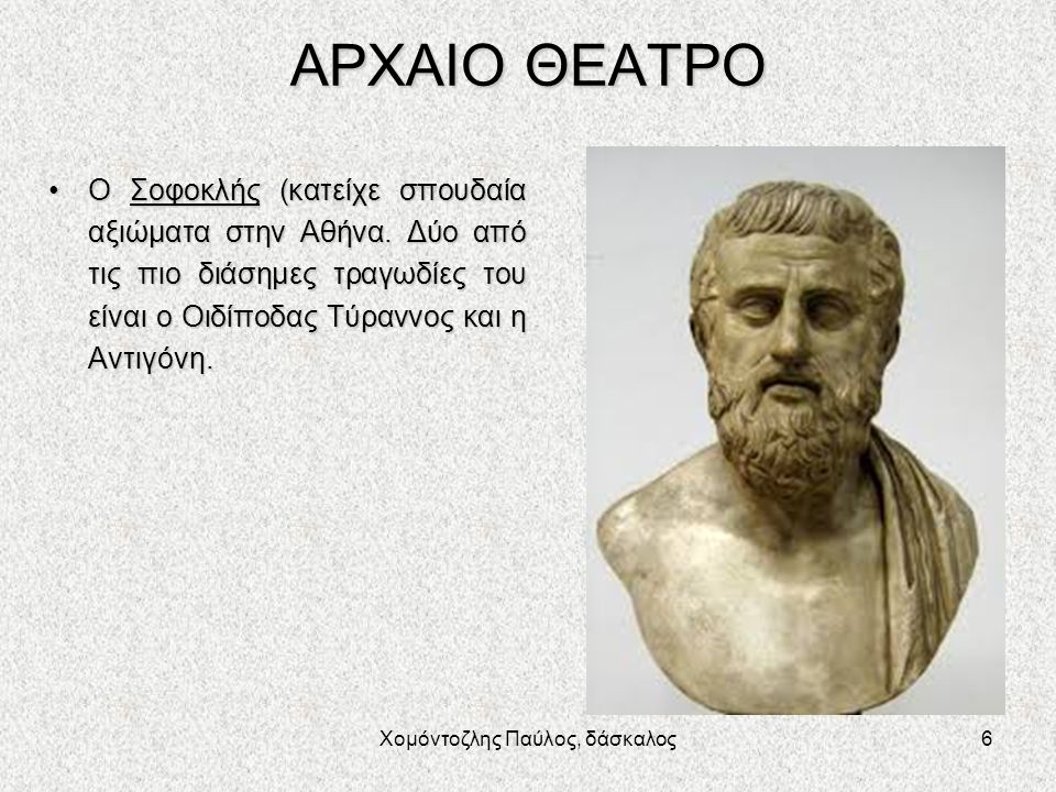 Χομόντοζλης Παύλος, δάσκαλος6 ΑΡΧΑΙΟ ΘΕΑΤΡΟ Ο Σοφοκλής (κατείχε σπουδαία αξιώματα στην Αθήνα. Δύο από τις πιο διάσημες τραγωδίες του είναι ο Οιδίποδας