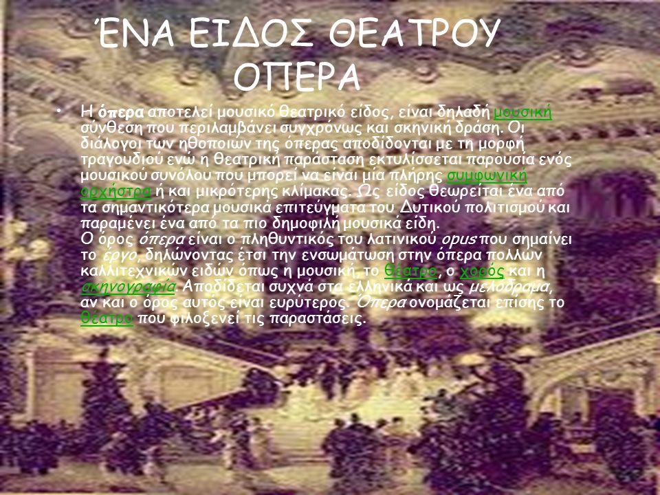 ΈΝΑ ΕΙΔΟΣ ΘΕΑΤΡΟΥ ΟΠΕΡΑ Η όπερα αποτελεί μουσικό θεατρικό είδος, είναι δηλαδή μουσική σύνθεση που περιλαμβάνει συγχρόνως και σκηνική δράση. Οι διάλογο