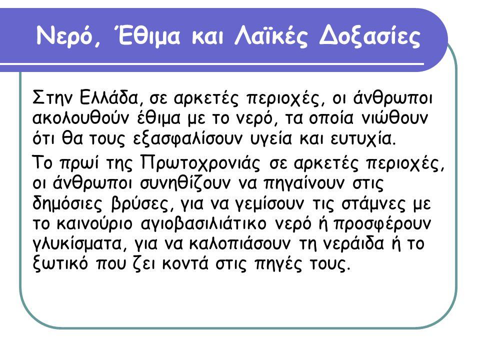 Νερό, Έθιμα και Λαϊκές Δοξασίες Στην Ελλάδα, σε αρκετές περιοχές, οι άνθρωποι ακολουθούν έθιμα με το νερό, τα οποία νιώθουν ότι θα τους εξασφαλίσουν υ