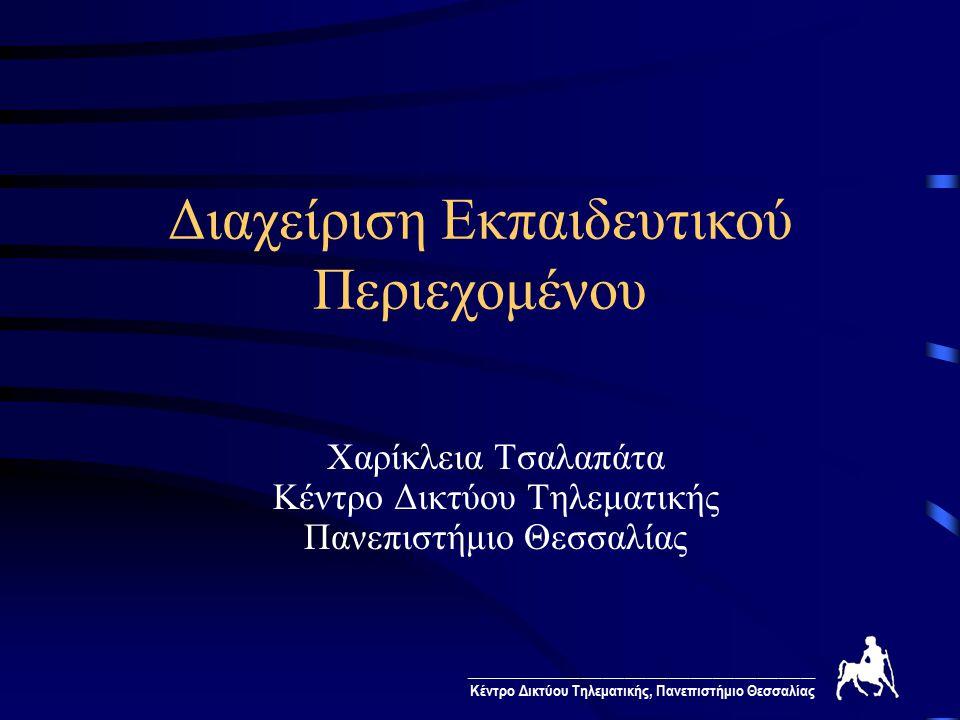 ________________________________________________ Κέντρο Δικτύου Τηλεματικής, Πανεπιστήμιο Θεσσαλίας Διαχείριση Εκπαιδευτικού Περιεχομένου Χαρίκλεια Τσαλαπάτα Κέντρο Δικτύου Τηλεματικής Πανεπιστήμιο Θεσσαλίας
