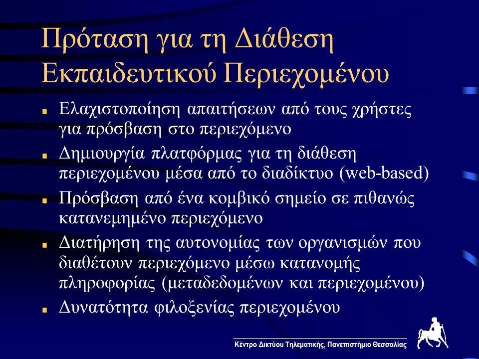________________________________________________ Κέντρο Δικτύου Τηλεματικής, Πανεπιστήμιο Θεσσαλίας Πρόταση για τη Διάθεση Εκπαιδευτικού Περιεχομένου Ελαχιστοποίηση απαιτήσεων από τους χρήστες για πρόσβαση στο περιεχόμενο Δημιουργία πλατφόρμας για τη διάθεση περιεχομένου μέσα από το διαδίκτυο (web-based) Πρόσβαση από ένα κομβικό σημείο σε πιθανώς κατανεμημένο περιεχόμενο Διατήρηση της αυτονομίας των οργανισμών που διαθέτουν περιεχόμενο μέσω κατανομής πληροφορίας (μεταδεδομένων και περιεχομένου) Δυνατότητα φιλοξενίας περιεχομένου