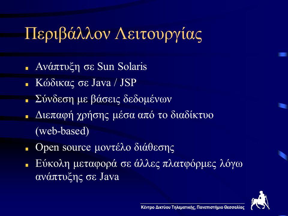 ________________________________________________ Κέντρο Δικτύου Τηλεματικής, Πανεπιστήμιο Θεσσαλίας Περιβάλλον Λειτουργίας Ανάπτυξη σε Sun Solaris Κώδικας σε Java / JSP Σύνδεση με βάσεις δεδομένων Διεπαφή χρήσης μέσα από το διαδίκτυο (web-based) Οpen source μοντέλο διάθεσης Εύκολη μεταφορά σε άλλες πλατφόρμες λόγω ανάπτυξης σε Java