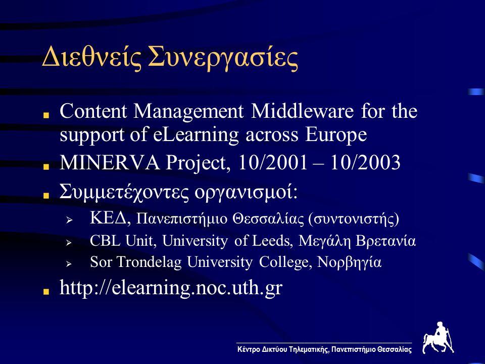 ________________________________________________ Κέντρο Δικτύου Τηλεματικής, Πανεπιστήμιο Θεσσαλίας Διεθνείς Συνεργασίες Content Management Middleware for the support of eLearning across Europe MINERVA Project, 10/2001 – 10/2003 Συμμετέχοντες οργανισμοί:  ΚΕΔ, Πανεπιστήμιο Θεσσαλίας (συντονιστής)  CBL Unit, University of Leeds, Μεγάλη Βρετανία  Sor Trondelag University College, Νορβηγία http://elearning.noc.uth.gr
