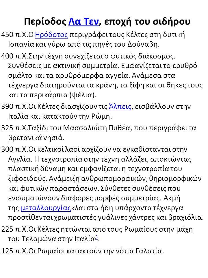 Περίοδος Λα Τεν, εποχή του σιδήρουΛα Τεν 450 π.Χ.Ο Ηρόδοτος περιγράφει τους Κέλτες στη δυτική Ισπανία και γύρω από τις πηγές του Δούναβη.Ηρόδοτος 400 π.Χ.Στην τέχνη συνεχίζεται ο φυτικός διάκοσμος.