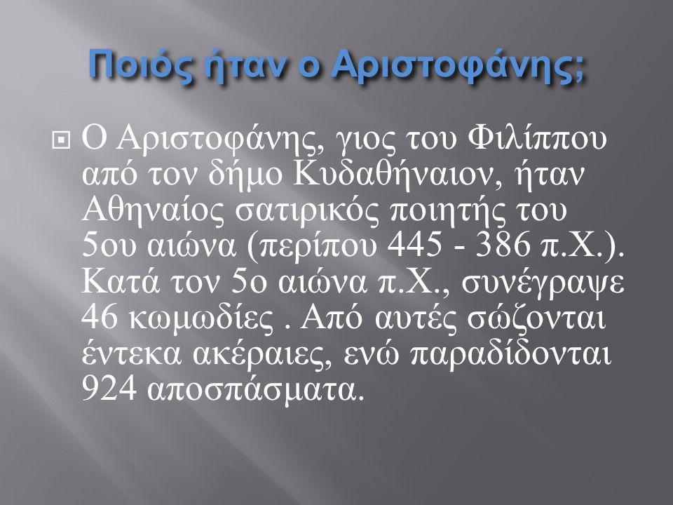 Ποιός ήταν ο Αριστοφάνης;  Ο Αριστοφάνης, γιος του Φιλίππου από τον δήμο Κυδαθήναιον, ήταν Αθηναίος σατιρικός ποιητής του 5ου αιώνα (περίπου 445 - 38