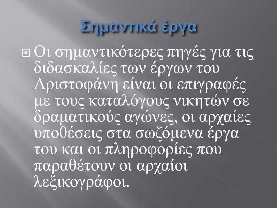 Σημαντικά έργα  Οι σημαντικότερες πηγές για τις διδασκαλίες των έργων του Αριστοφάνη είναι οι επιγραφές με τους καταλόγους νικητών σε δραματικούς αγώ