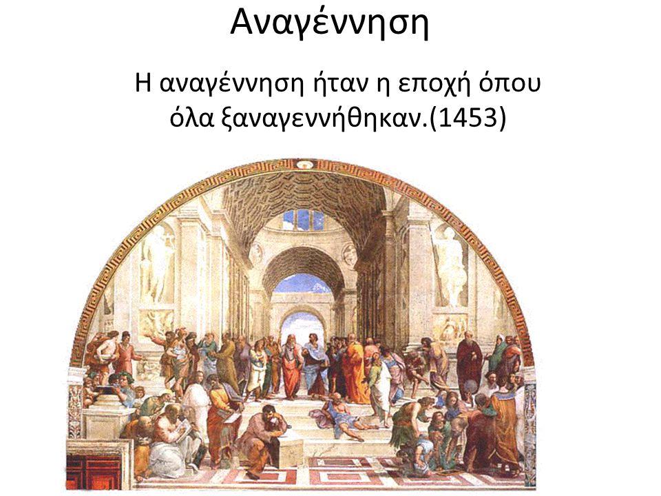 Αναγέννηση Η αναγέννηση ήταν η εποχή όπου όλα ξαναγεννήθηκαν.(1453)