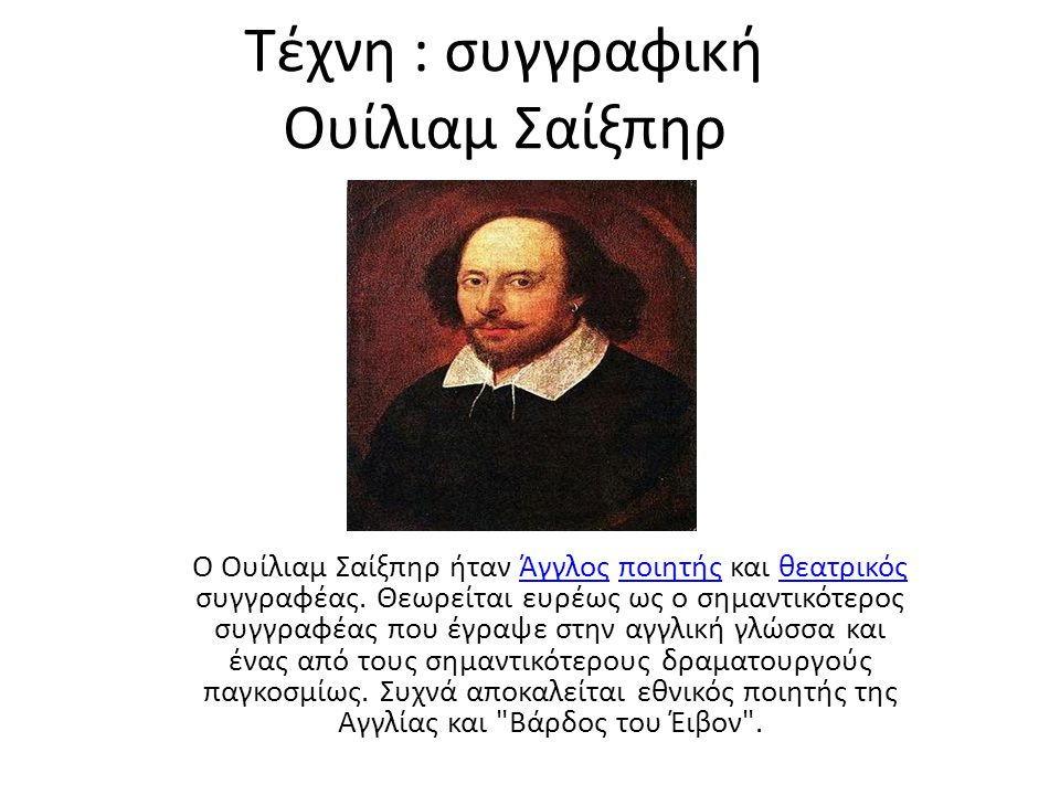 Τέχνη : συγγραφική Ουίλιαμ Σαίξπηρ Ο Ουίλιαμ Σαίξπηρ ήταν Άγγλος ποιητής και θεατρικός συγγραφέας. Θεωρείται ευρέως ως ο σημαντικότερος συγγραφέας που