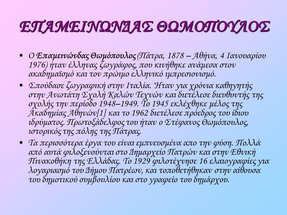 ΕΠΑΜΕΙΝΩΝΔΑΣ ΘΩΜΟΠΟΥΛΟΣ Ο Επαμεινώνδας Θωμόπουλος (Πάτρα, 1878 – Αθήνα, 4 Ιανουαρίου 1976) ήταν έλληνας ζωγράφος, που κινήθηκε ανάμεσα στον ακαδημαϊσμό και τον πρώιμο ελληνικό ιμπρεσιονισμό.