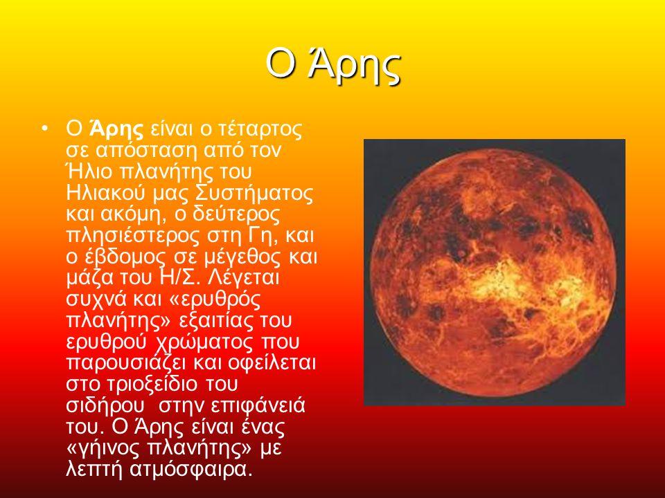 Ο Άρης Ο Άρης είναι ο τέταρτος σε απόσταση από τον Ήλιο πλανήτης του Ηλιακού μας Συστήματος και ακόμη, ο δεύτερος πλησιέστερος στη Γη, και ο έβδομος σε μέγεθος και μάζα του Η/Σ.