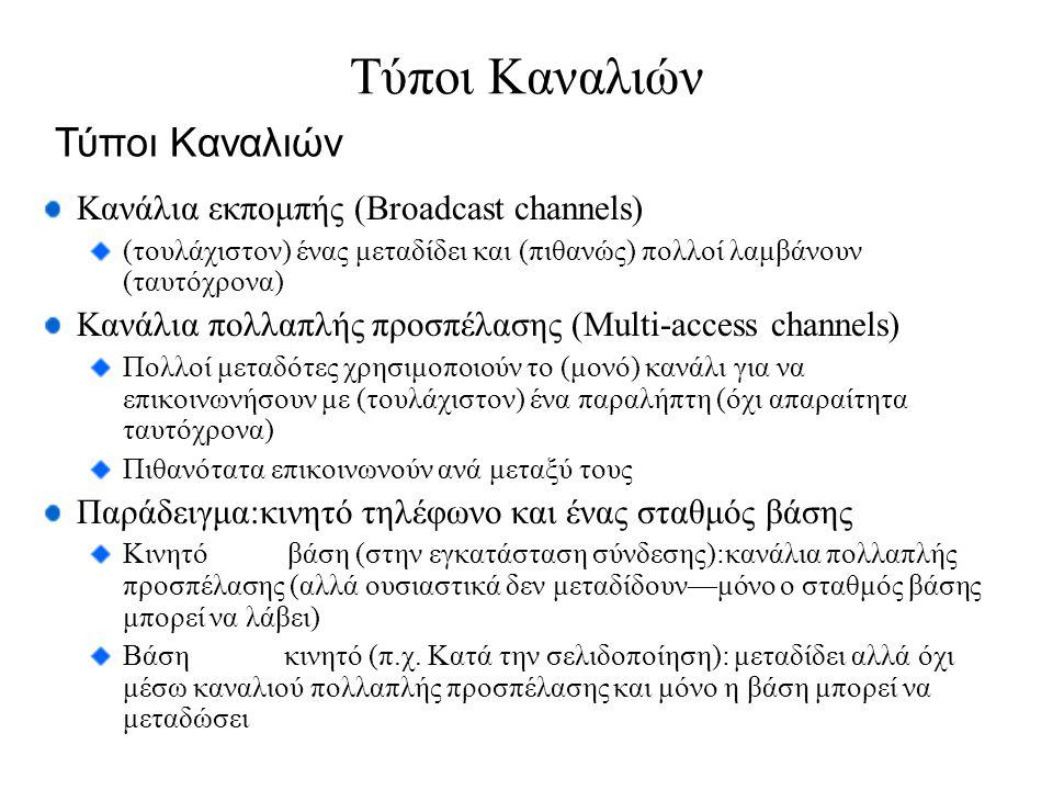 Κανάλια εκπομπής (Broadcast channels) (τουλάχιστον) ένας μεταδίδει και (πιθανώς) πολλοί λαμβάνουν (ταυτόχρονα) Κανάλια πολλαπλής προσπέλασης (Multi-access channels) Πολλοί μεταδότες χρησιμοποιούν το (μονό) κανάλι για να επικοινωνήσουν με (τουλάχιστον) ένα παραλήπτη (όχι απαραίτητα ταυτόχρονα) Πιθανότατα επικοινωνούν ανά μεταξύ τους Παράδειγμα:κινητό τηλέφωνο και ένας σταθμός βάσης Κινητό βάση (στην εγκατάσταση σύνδεσης):κανάλια πολλαπλής προσπέλασης (αλλά ουσιαστικά δεν μεταδίδουν—μόνο ο σταθμός βάσης μπορεί να λάβει) Βάση κινητό (π.χ.