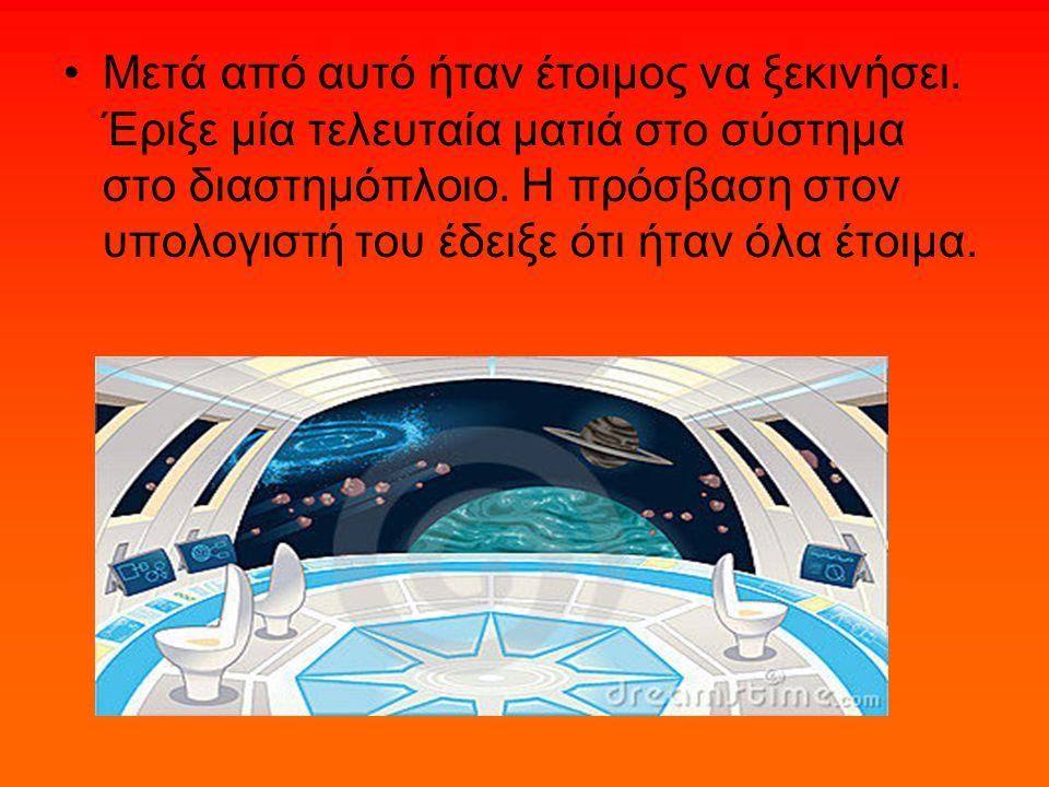 Μετά από αυτό ήταν έτοιμος να ξεκινήσει. Έριξε μία τελευταία ματιά στο σύστημα στο διαστημόπλοιο.