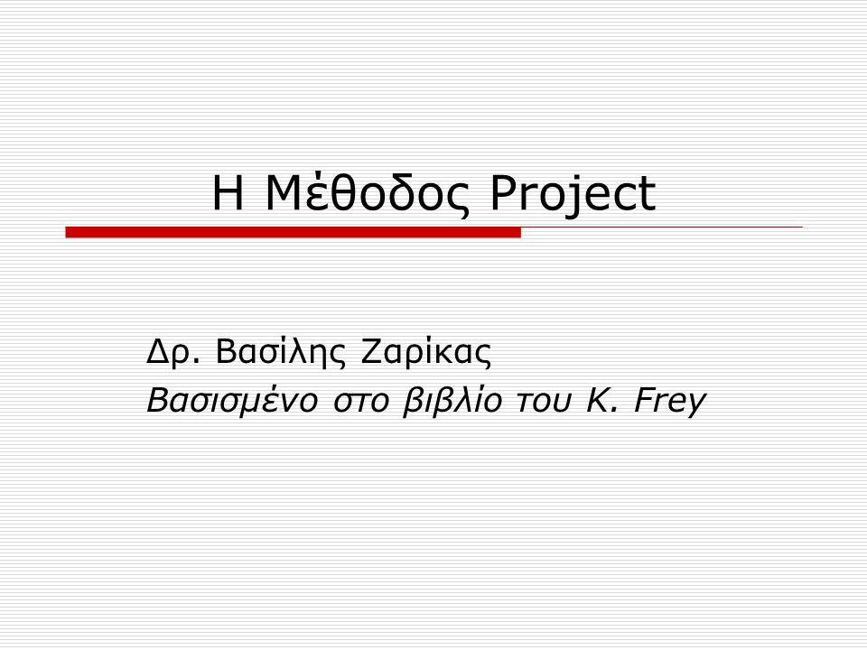 Η Μέθοδος Project Δρ. Βασίλης Ζαρίκας Βασισμένο στο βιβλίο του K. Frey