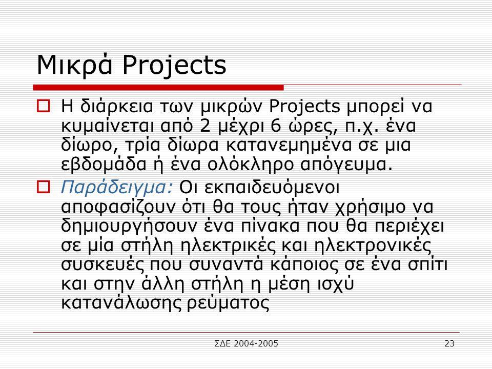 ΣΔΕ 2004-200523 Μικρά Projects  Η διάρκεια των μικρών Projects μπορεί να κυμαίνεται από 2 μέχρι 6 ώρες, π.χ. ένα δίωρο, τρία δίωρα κατανεμημένα σε μι