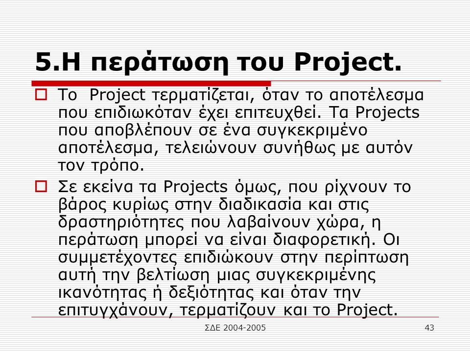 ΣΔΕ 2004-200543 5.Η περάτωση του Project.  Το Project τερματίζεται, όταν το αποτέλεσμα που επιδιωκόταν έχει επιτευχθεί. Τα Projects που αποβλέπουν σε