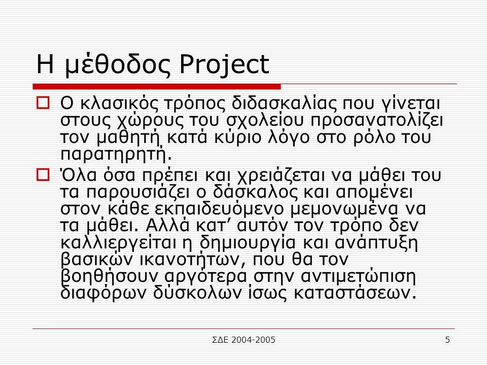 ΣΔΕ 2004-200526 Η βασική δομή της μεθόδου Project κατά Κ.Frey 1.Πρωτοβουλία 2.Ανταλλαγή απόψεων σχετικά με την πρωτοβουλία 3.Από κοινού διαμόρφωση των πλαισίων δράσης 4.Υλοποίηση όσων έχουν προγραμματιστεί 5.Περάτωση του Project Κατά τη διάρκεια του Project παρεμβάλλονται:  Διαλείμματα ενημέρωσης  Διαλείμματα ανατροφοδότησης και συζήτησης των διαπροσωπικών σχέσεων