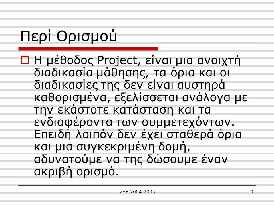 ΣΔΕ 2004-20059 Περί Ορισμού  Η μέθοδος Project, είναι μια ανοιχτή διαδικασία μάθησης, τα όρια και οι διαδικασίες της δεν είναι αυστηρά καθορισμένα, ε