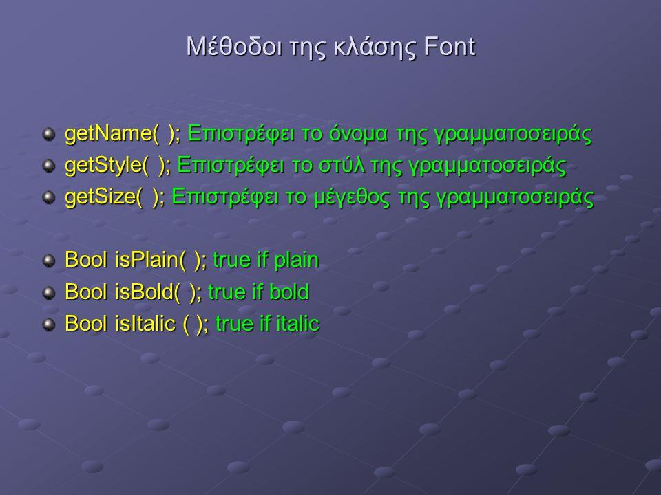 Μέθοδοι της κλάσης Font getName( ); Επιστρέφει το όνομα της γραμματοσειράς getStyle( ); Επιστρέφει το στύλ της γραμματοσειράς getSize( ); Επιστρέφει το μέγεθος της γραμματοσειράς Bool isPlain( ); true if plain Bool isBold( ); true if bold Bool isItalic ( ); true if italic
