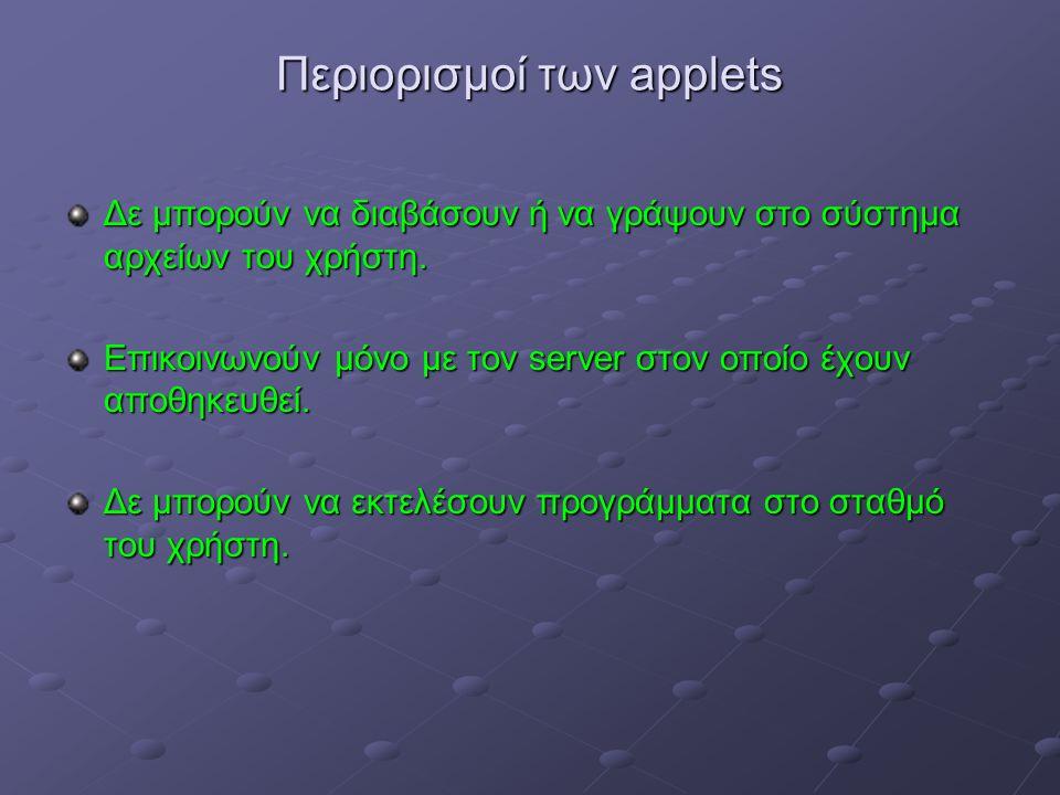 Περιορισμοί των applets Δε μπορούν να διαβάσουν ή να γράψουν στο σύστημα αρχείων του χρήστη.