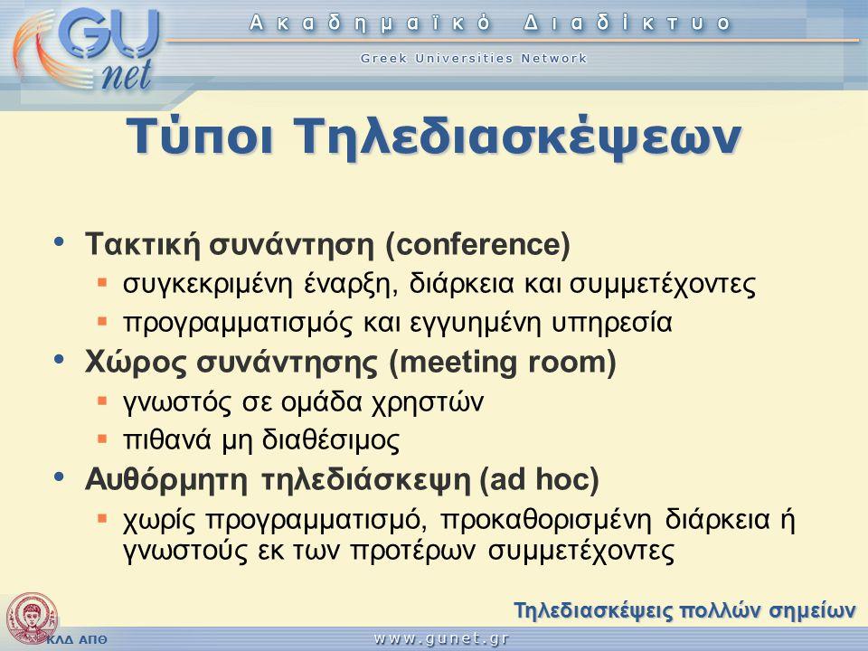 ΚΛΔ ΑΠΘ Τύποι Τηλεδιασκέψεων Τακτική συνάντηση (conference)  συγκεκριμένη έναρξη, διάρκεια και συμμετέχοντες  προγραμματισμός και εγγυημένη υπηρεσία Χώρος συνάντησης (meeting room)  γνωστός σε ομάδα χρηστών  πιθανά μη διαθέσιμος Αυθόρμητη τηλεδιάσκεψη (ad hoc)  χωρίς προγραμματισμό, προκαθορισμένη διάρκεια ή γνωστούς εκ των προτέρων συμμετέχοντες Τηλεδιασκέψεις πολλών σημείων