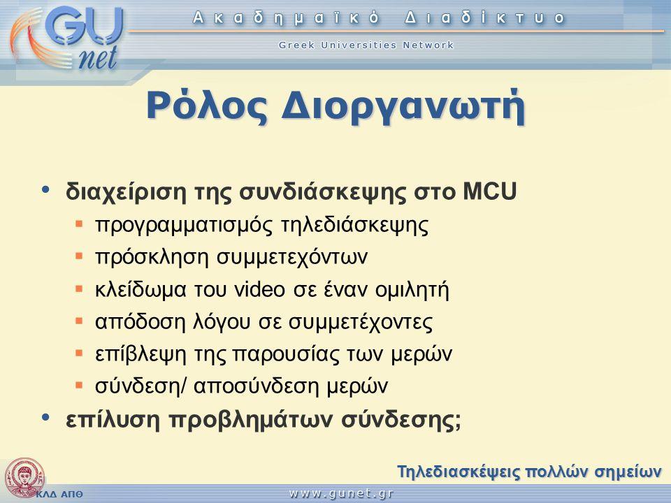 ΚΛΔ ΑΠΘ Ρόλος Διοργανωτή διαχείριση της συνδιάσκεψης στο MCU  προγραμματισμός τηλεδιάσκεψης  πρόσκληση συμμετεχόντων  κλείδωμα του video σε έναν ομιλητή  απόδοση λόγου σε συμμετέχοντες  επίβλεψη της παρουσίας των μερών  σύνδεση/ αποσύνδεση μερών επίλυση προβλημάτων σύνδεσης; Τηλεδιασκέψεις πολλών σημείων