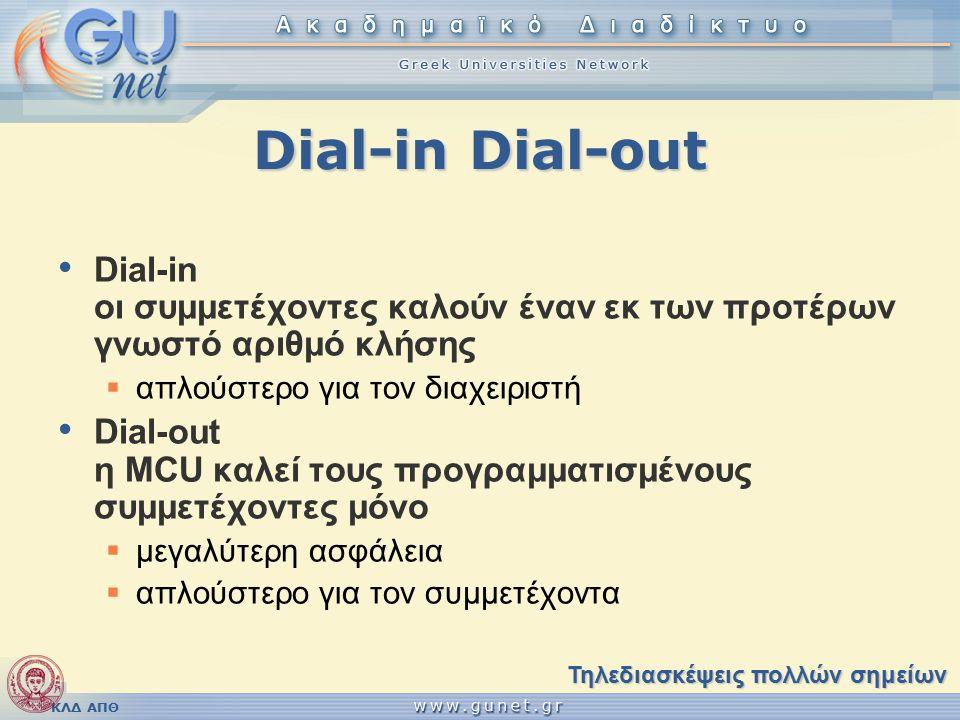 ΚΛΔ ΑΠΘ Dial-in Dial-out Dial-in οι συμμετέχοντες καλούν έναν εκ των προτέρων γνωστό αριθμό κλήσης  απλούστερο για τον διαχειριστή Dial-out η MCU καλεί τους προγραμματισμένους συμμετέχοντες μόνο  μεγαλύτερη ασφάλεια  απλούστερο για τον συμμετέχοντα Τηλεδιασκέψεις πολλών σημείων