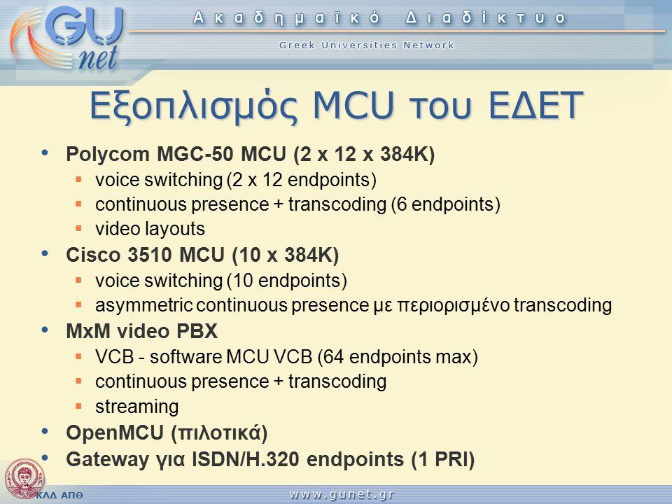 ΚΛΔ ΑΠΘ Εξοπλισμός MCU του ΕΔΕΤ Polycom MGC-50 MCU (2 x 12 x 384K)  voice switching (2 x 12 endpoints)  continuous presence + transcoding (6 endpoints)  video layouts Cisco 3510 MCU (10 x 384K)  voice switching (10 endpoints)  asymmetric continuous presence με περιορισμένο transcoding MxM video PBX  VCB - software MCU VCB (64 endpoints max)  continuous presence + transcoding  streaming OpenMCU (πιλοτικά) Gateway για ISDN/H.320 endpoints (1 PRI)
