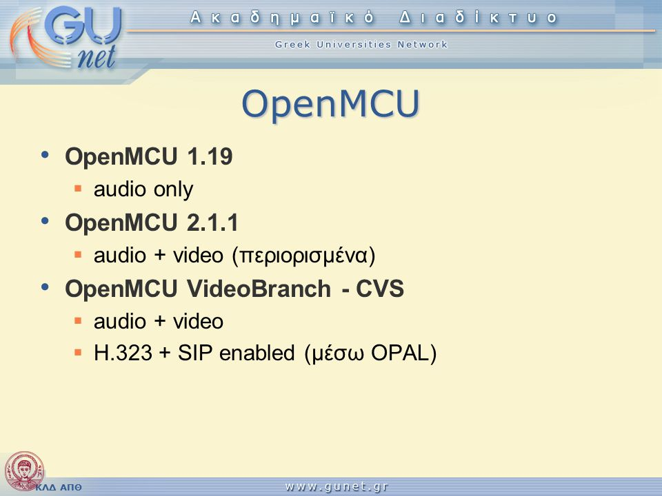 ΚΛΔ ΑΠΘ OpenMCU OpenMCU 1.19  audio only OpenMCU 2.1.1  audio + video (περιορισμένα) OpenMCU VideoBranch - CVS  audio + video  H.323 + SIP enabled