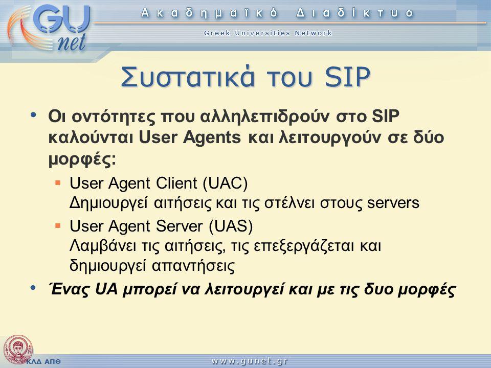 ΚΛΔ ΑΠΘ Συστατικά του SIP Οι οντότητες που αλληλεπιδρούν στο SIP καλούνται User Agents και λειτουργούν σε δύο μορφές:  User Agent Client (UAC) Δημιουργεί αιτήσεις και τις στέλνει στους servers  User Agent Server (UAS) Λαμβάνει τις αιτήσεις, τις επεξεργάζεται και δημιουργεί απαντήσεις Ένας UA μπορεί να λειτουργεί και με τις δυο μορφές
