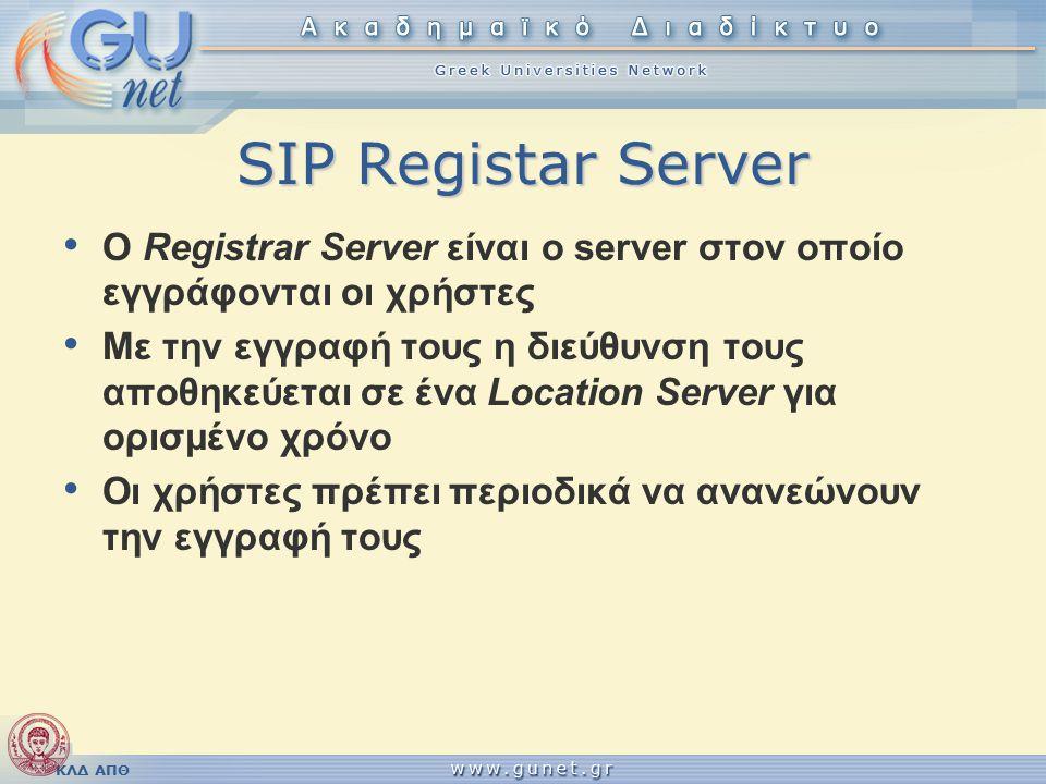 ΚΛΔ ΑΠΘ SIP Registar Server Ο Registrar Server είναι ο server στον οποίο εγγράφονται οι χρήστες Με την εγγραφή τους η διεύθυνση τους αποθηκεύεται σε ένα Location Server για ορισμένο χρόνο Οι χρήστες πρέπει περιοδικά να ανανεώνουν την εγγραφή τους