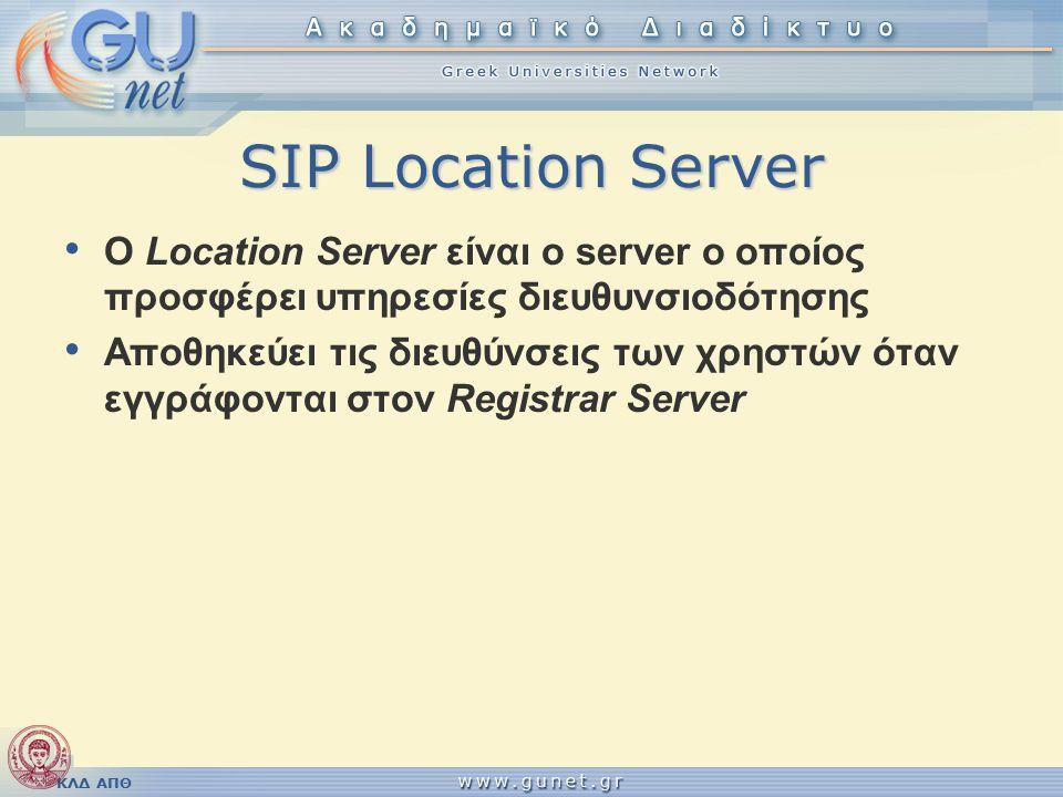 ΚΛΔ ΑΠΘ SIP Location Server O Location Server είναι ο server ο οποίος προσφέρει υπηρεσίες διευθυνσιοδότησης Αποθηκεύει τις διευθύνσεις των χρηστών όταν εγγράφονται στον Registrar Server